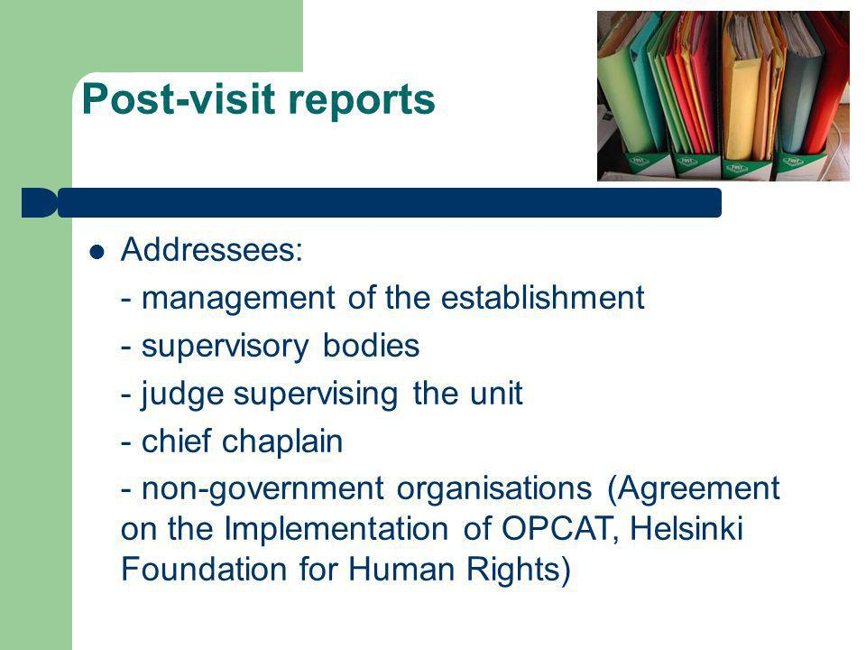 Post-visit reports Addressees: - management of the establishment - supervisory bodies - judge supervising the unit - chief chaplain - non-government organisations (Agreement on the Implementation of OPCAT, Helsinki Foundation for Human Rights)