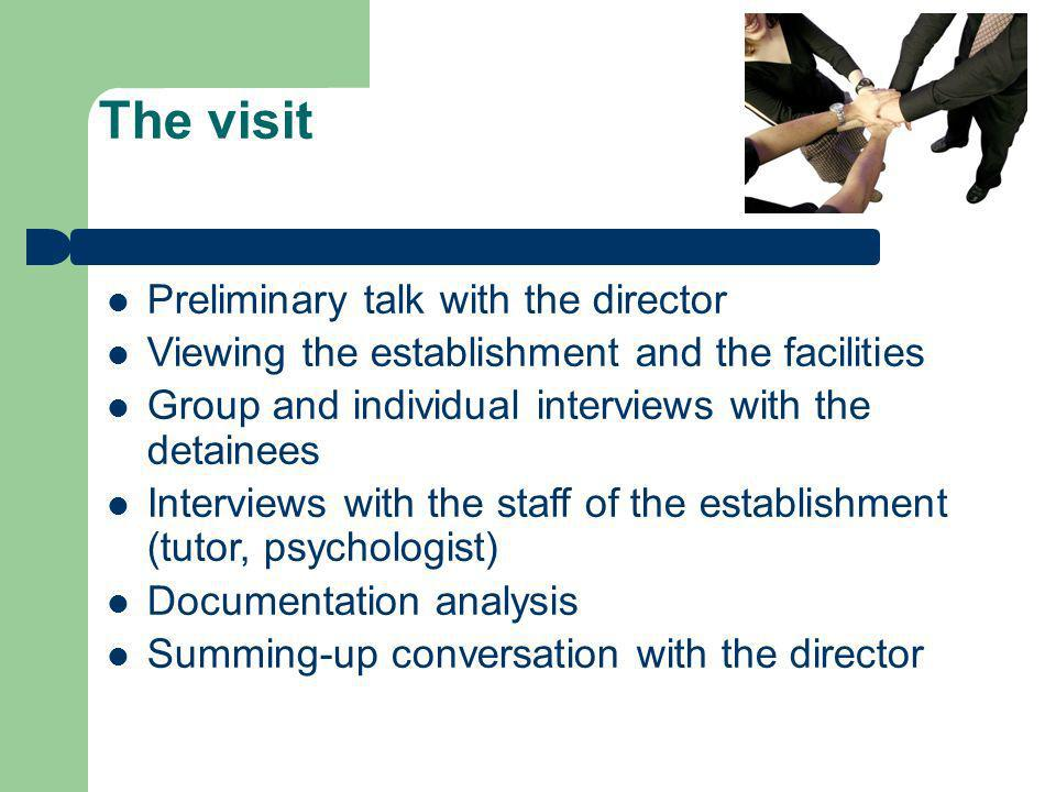 The visit Preliminary talk with the director Viewing the establishment and the facilities Group and individual interviews with the detainees Interviews with the staff of the establishment (tutor, psychologist) Documentation analysis Summing-up conversation with the director