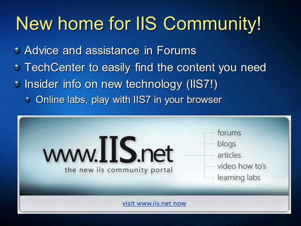 Advice and assistance in Forums TechCenter to easily find the content you need Insider info on new technology (IIS7!) Online labs, play with IIS7 in your browser New home for IIS Community!