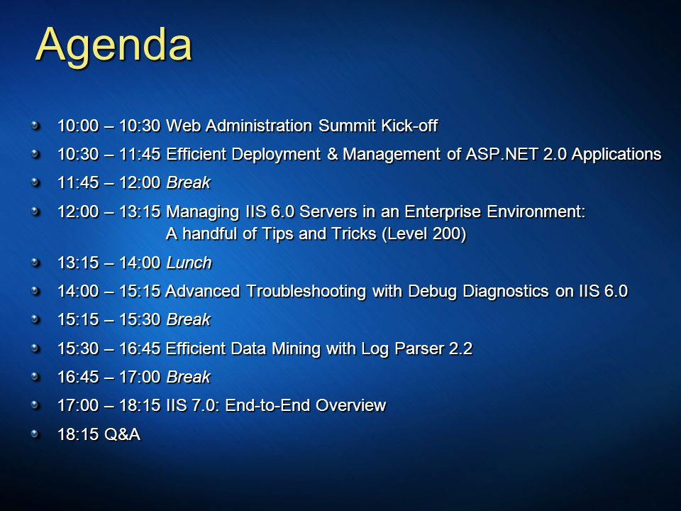 Agenda 10:00 – 10:30Web Administration Summit Kick-off 10:30 – 11:45Efficient Deployment & Management of ASP.NET 2.0 Applications 11:45 – 12:00 Break 12:00 – 13:15Managing IIS 6.0 Servers in an Enterprise Environment: A handful of Tips and Tricks (Level 200) 13:15 – 14:00 Lunch 14:00 – 15:15 Advanced Troubleshooting with Debug Diagnostics on IIS :15 – 15:30Break 15:30 – 16:45 Efficient Data Mining with Log Parser :45 – 17:00 Break 17:00 – 18:15IIS 7.0: End-to-End Overview 18:15 Q&A