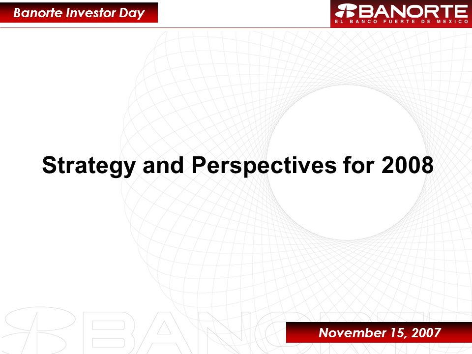 1 Strategy and Perspectives for 2008 Banorte Investor Day November 15, 2007