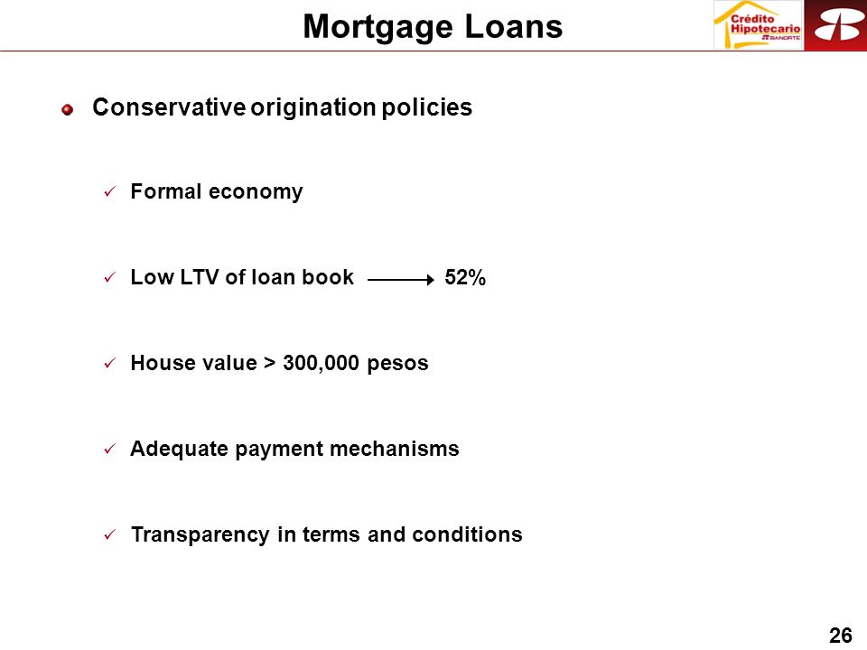 26 Conservative origination policies Formal economy Low LTV of loan book 52% House value > 300,000 pesos Adequate payment mechanisms Transparency in terms and conditions Mortgage Loans
