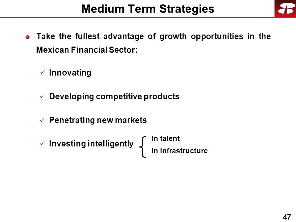 47 Medium Term Strategies Take the fullest advantage of growth opportunities in the Mexican Financial Sector: Innovating Developing competitive products Penetrating new markets Investing intelligently In talent In infrastructure