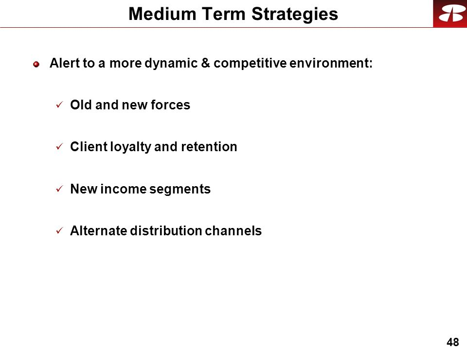 48 Medium Term Strategies Alert to a more dynamic & competitive environment: Old and new forces Client loyalty and retention New income segments Alternate distribution channels