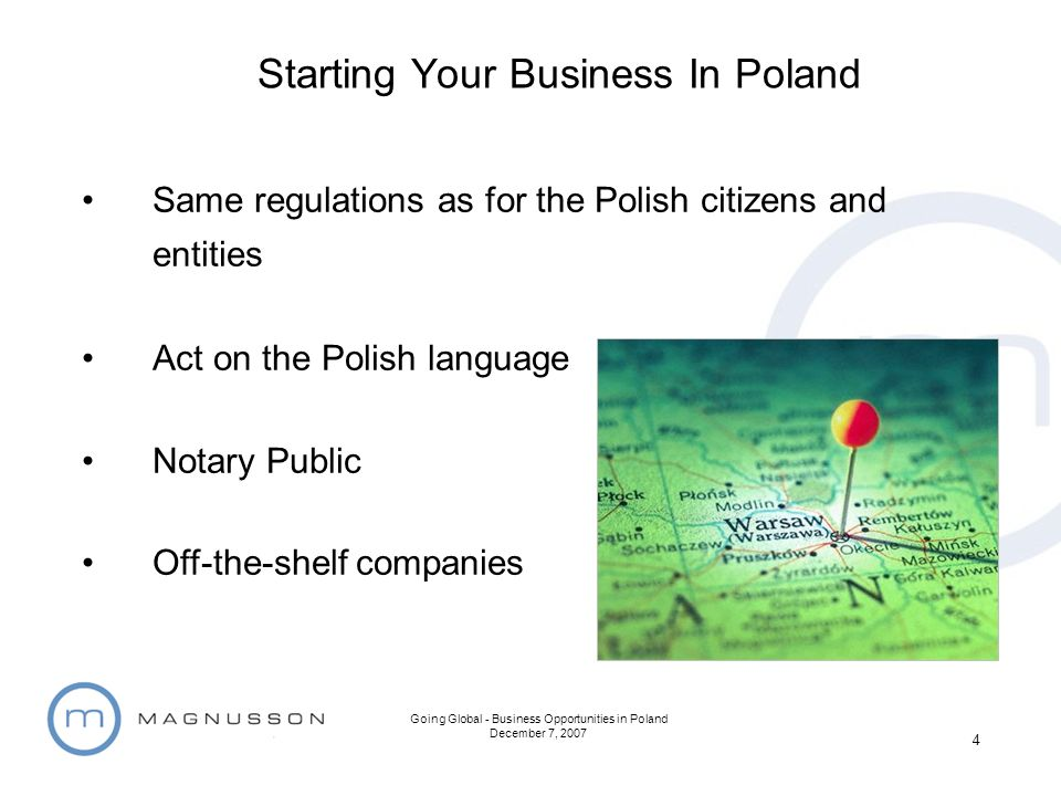 Going Global - Business Opportunities in Poland December 7, 2007 4 Same regulations as for the Polish citizens and entities Act on the Polish language Notary Public Off-the-shelf companies Starting Your Business In Poland