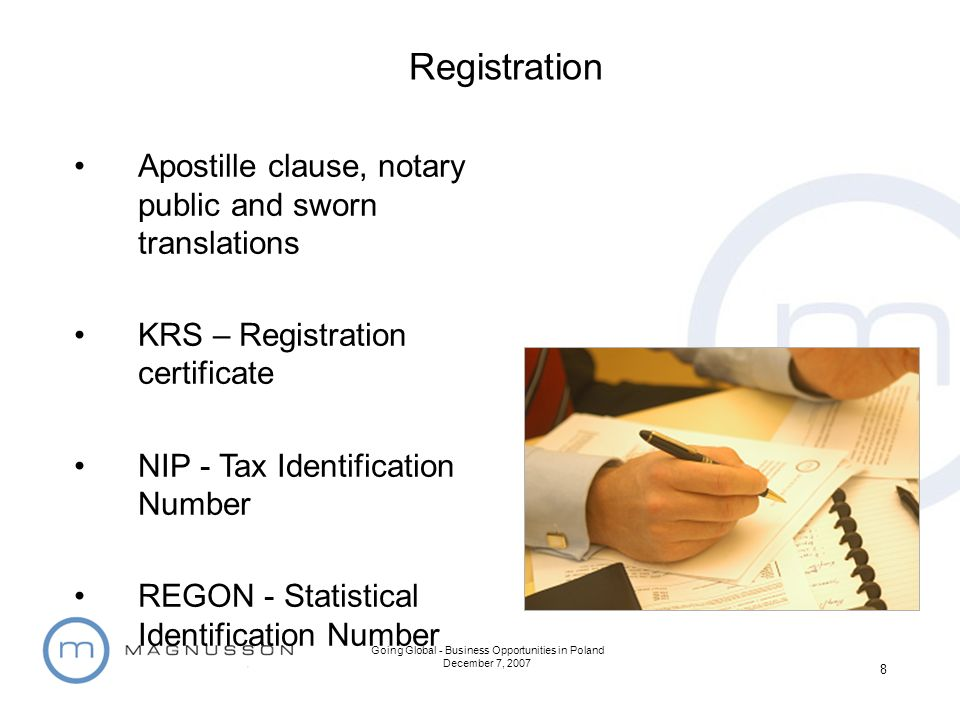 Going Global - Business Opportunities in Poland December 7, 2007 8 Apostille clause, notary public and sworn translations KRS – Registration certificate NIP - Tax Identification Number REGON - Statistical Identification Number Registration