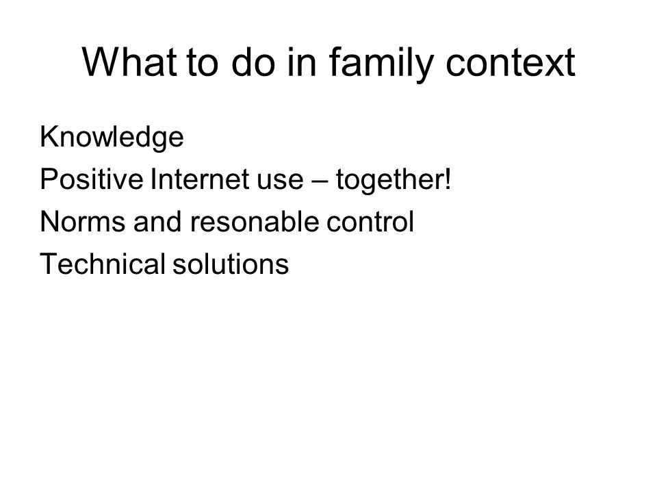What to do in family context Knowledge Positive Internet use – together.