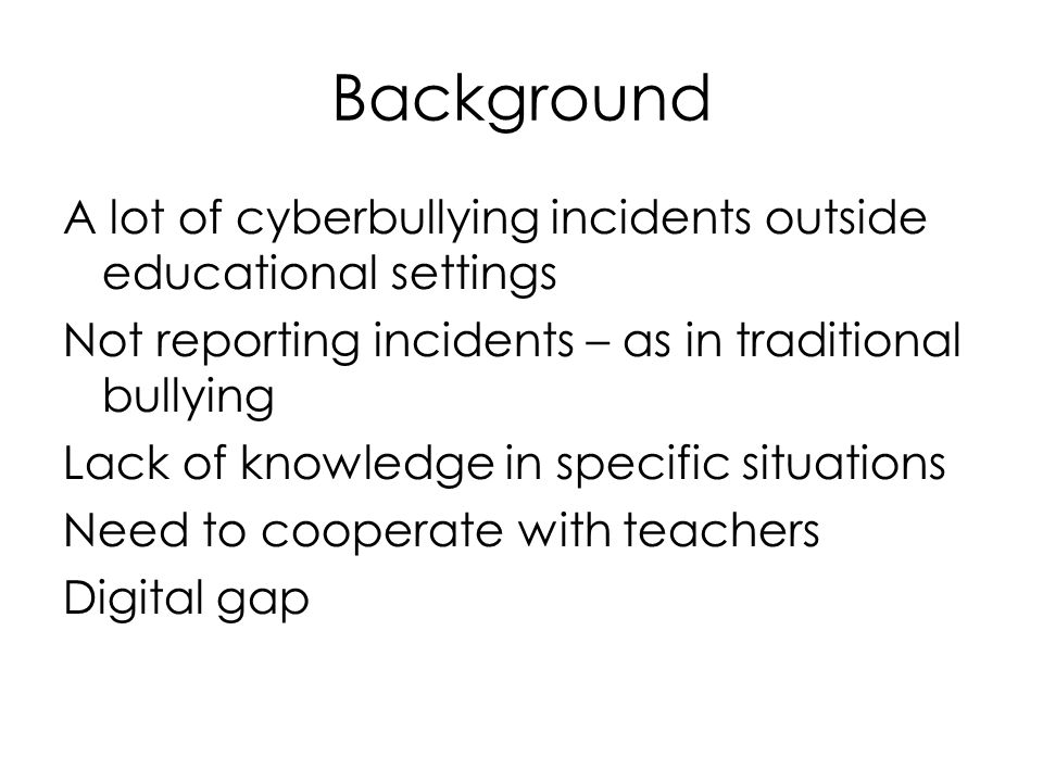 Background A lot of cyberbullying incidents outside educational settings Not reporting incidents – as in traditional bullying Lack of knowledge in specific situations Need to cooperate with teachers Digital gap