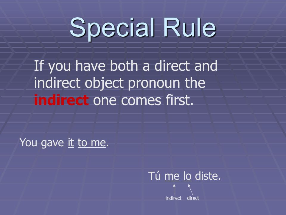 Special Rule If you have both a direct and indirect object pronoun the indirect one comes first.