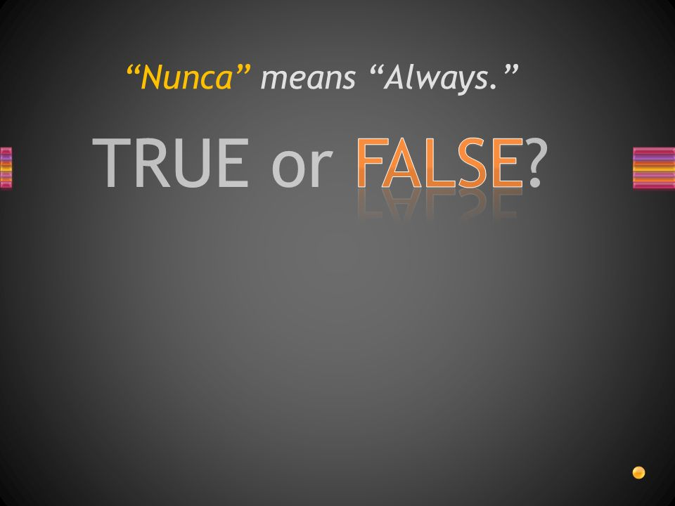TRUE or FALSE Nunca means Always.
