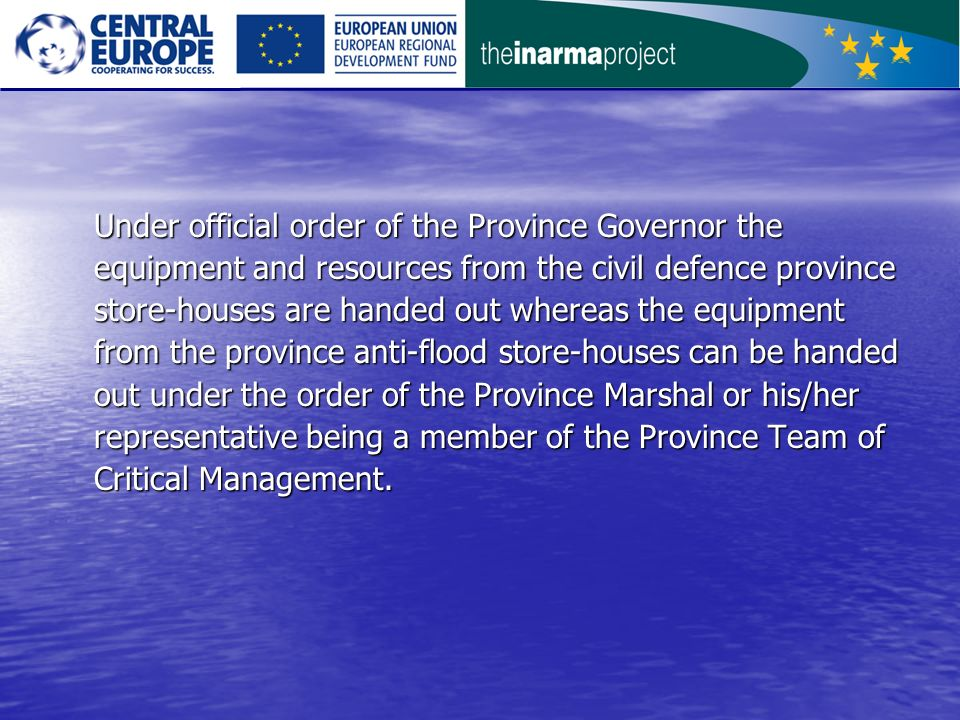 Under official order of the Province Governor the equipment and resources from the civil defence province store-houses are handed out whereas the equipment from the province anti-flood store-houses can be handed out under the order of the Province Marshal or his/her representative being a member of the Province Team of Critical Management.