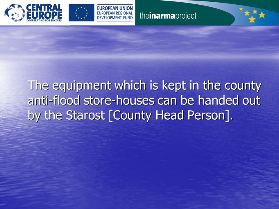 The equipment which is kept in the county anti-flood store-houses can be handed out by the Starost [County Head Person].
