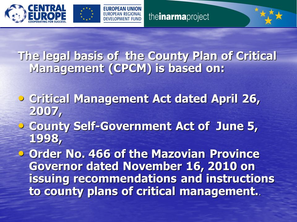 The legal basis of the County Plan of Critical Management (CPCM) is based on: Critical Management Act dated April 26, 2007, Critical Management Act dated April 26, 2007, County Self-Government Act of June 5, 1998, County Self-Government Act of June 5, 1998, Order No.