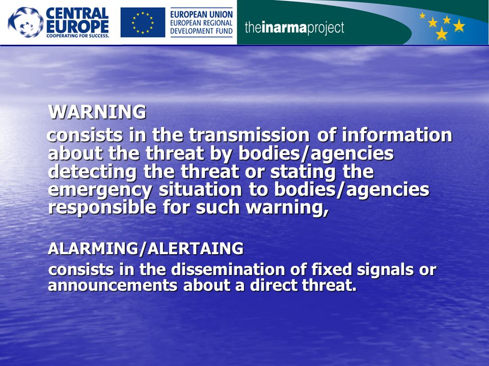 WARNING consists in the transmission of information about the threat by bodies/agencies detecting the threat or stating the emergency situation to bodies/agencies responsible for such warning, consists in the transmission of information about the threat by bodies/agencies detecting the threat or stating the emergency situation to bodies/agencies responsible for such warning,ALARMING/ALERTAING consists in the dissemination of fixed signals or announcements about a direct threat.