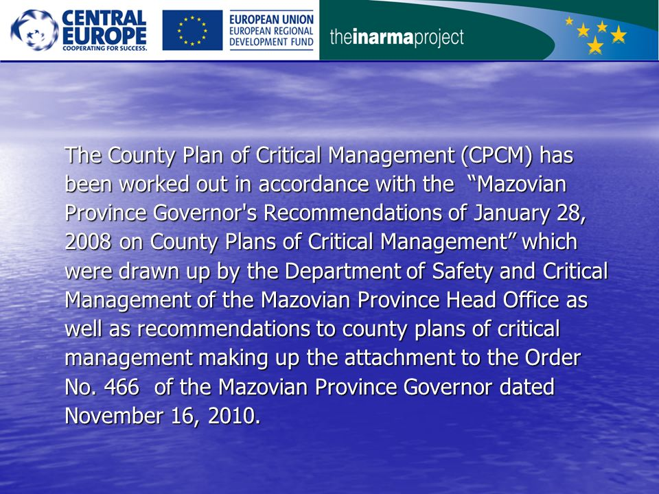 The County Plan of Critical Management (CPCM) has been worked out in accordance with the Mazovian Province Governor s Recommendations of January 28, 2008 on County Plans of Critical Management which were drawn up by the Department of Safety and Critical Management of the Mazovian Province Head Office as well as recommendations to county plans of critical management making up the attachment to the Order No.