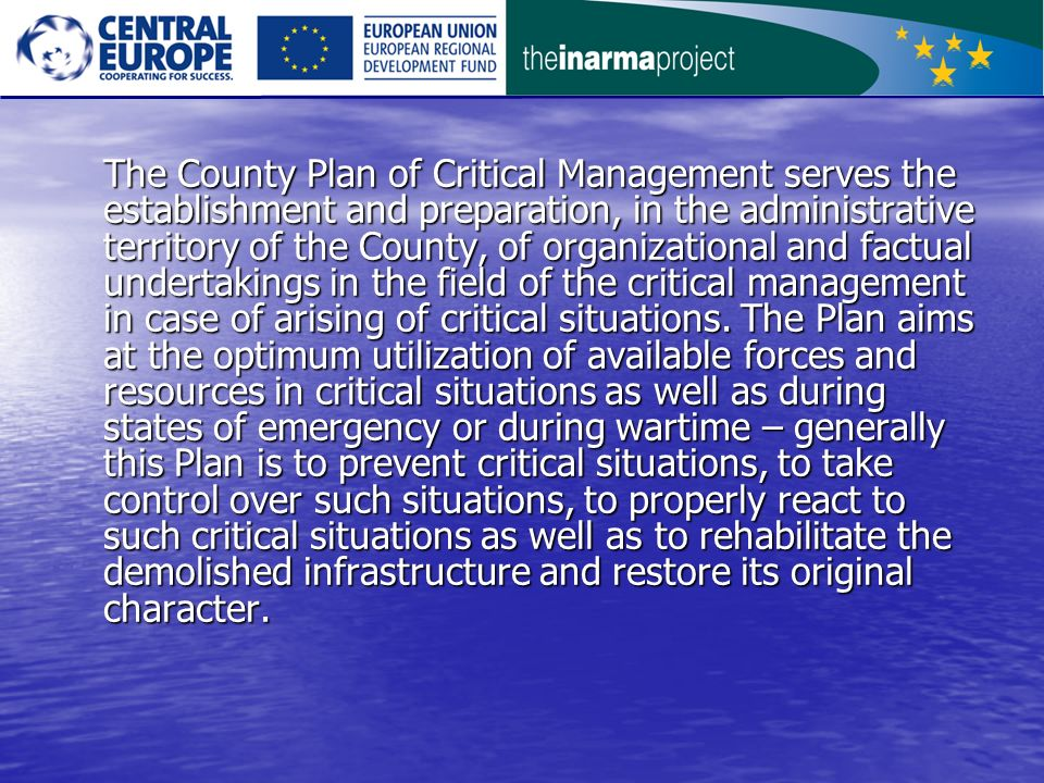The County Plan of Critical Management serves the establishment and preparation, in the administrative territory of the County, of organizational and factual undertakings in the field of the critical management in case of arising of critical situations.
