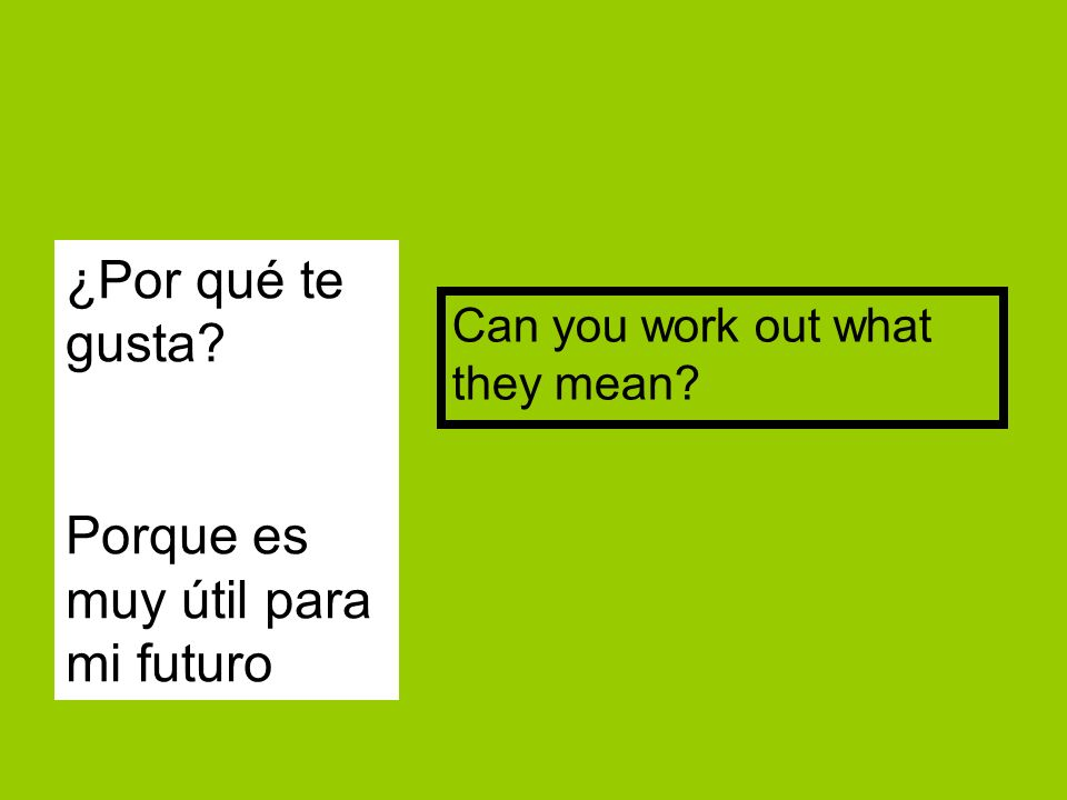 ¿Por qué te gusta Porque es muy útil para mi futuro Can you work out what they mean