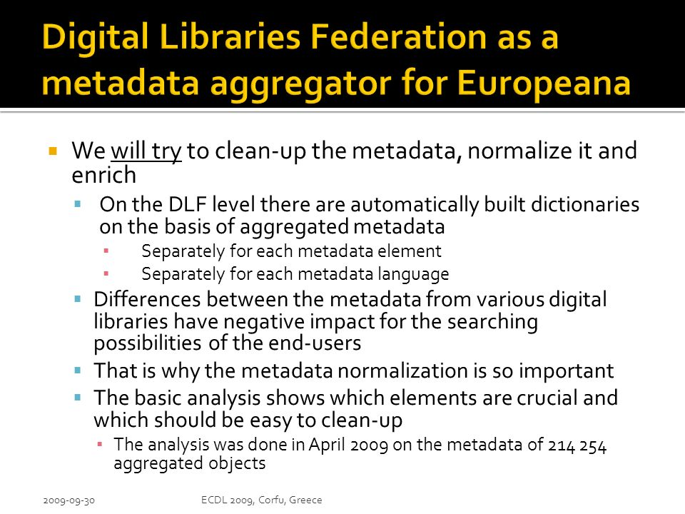 We will try to clean-up the metadata, normalize it and enrich On the DLF level there are automatically built dictionaries on the basis of aggregated metadata Separately for each metadata element Separately for each metadata language Differences between the metadata from various digital libraries have negative impact for the searching possibilities of the end-users That is why the metadata normalization is so important The basic analysis shows which elements are crucial and which should be easy to clean-up The analysis was done in April 2009 on the metadata of aggregated objects ECDL 2009, Corfu, Greece