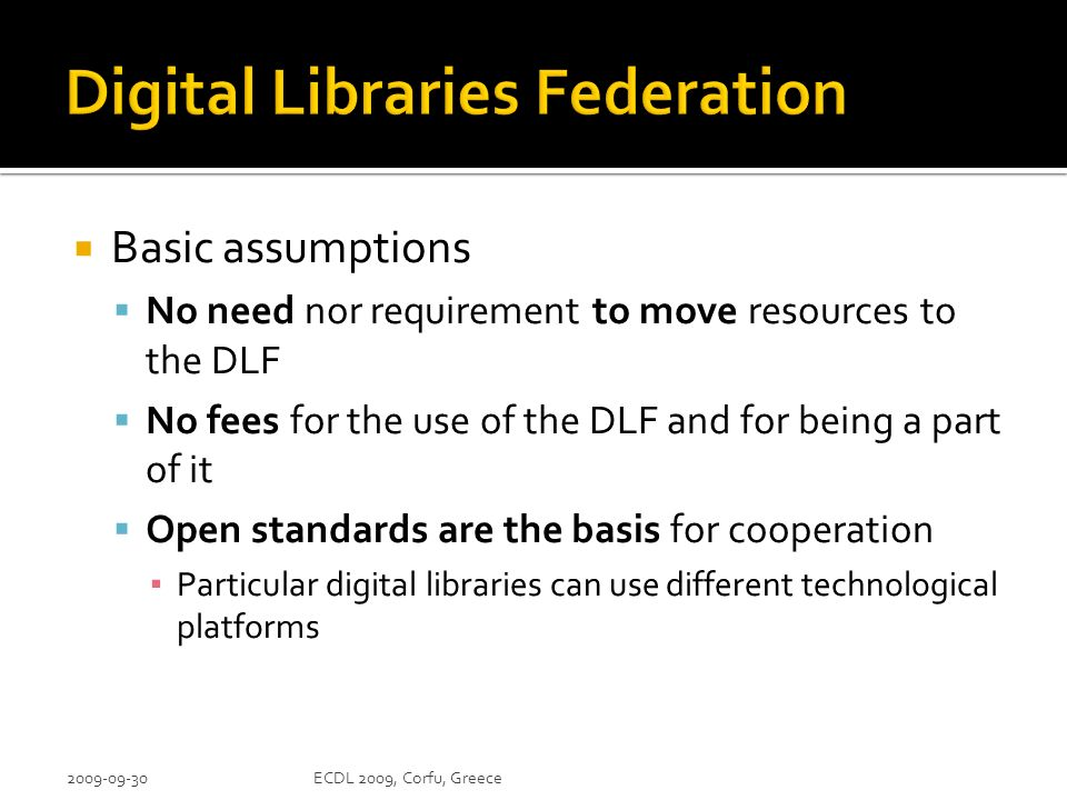 Basic assumptions No need nor requirement to move resources to the DLF No fees for the use of the DLF and for being a part of it Open standards are the basis for cooperation Particular digital libraries can use different technological platforms ECDL 2009, Corfu, Greece