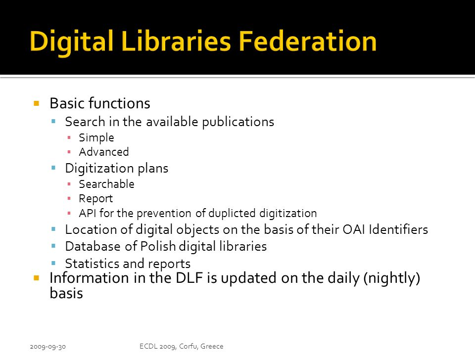Basic functions Search in the available publications Simple Advanced Digitization plans Searchable Report API for the prevention of duplicted digitization Location of digital objects on the basis of their OAI Identifiers Database of Polish digital libraries Statistics and reports Information in the DLF is updated on the daily (nightly) basis ECDL 2009, Corfu, Greece