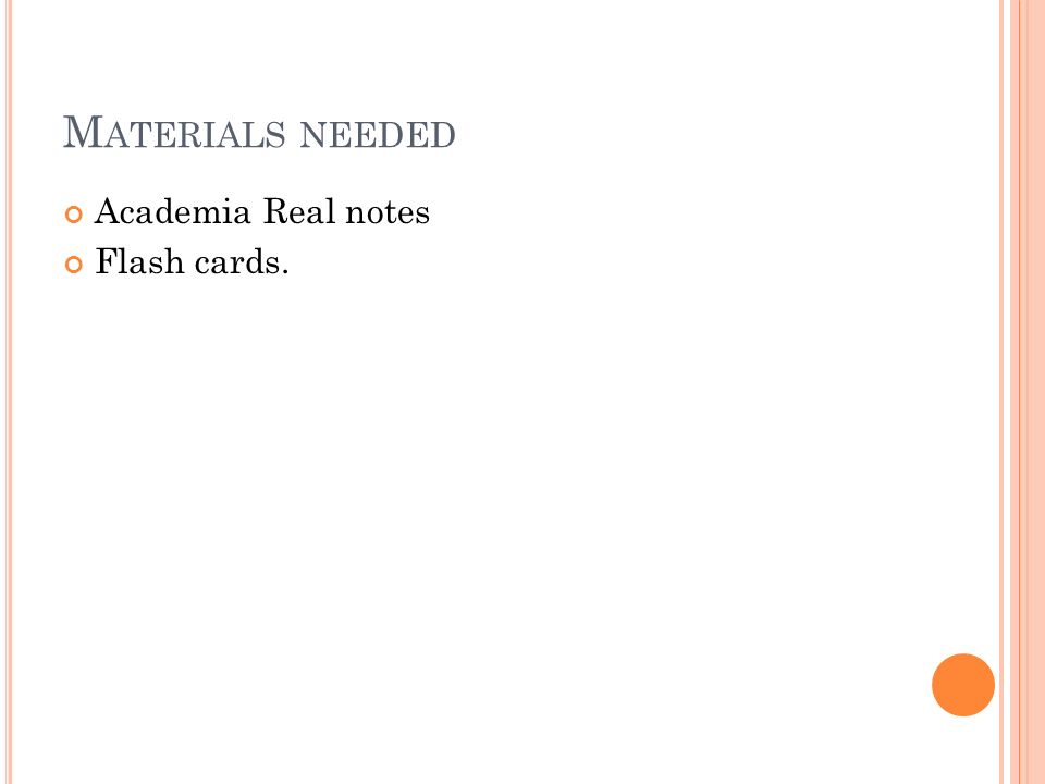 M ATERIALS NEEDED Academia Real notes Flash cards.