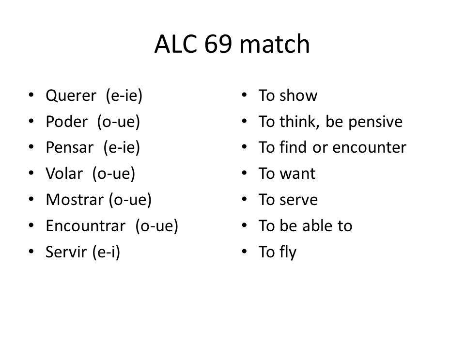 ALC 69 match Querer (e-ie) Poder (o-ue) Pensar (e-ie) Volar (o-ue) Mostrar (o-ue) Encountrar (o-ue) Servir (e-i) To show To think, be pensive To find or encounter To want To serve To be able to To fly