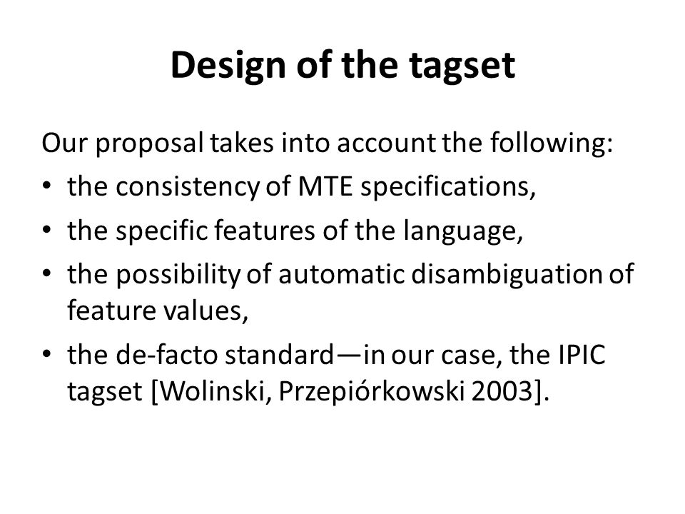 Design of the tagset Our proposal takes into account the following: the consistency of MTE specifications, the specific features of the language, the possibility of automatic disambiguation of feature values, the de-facto standardin our case, the IPIC tagset [Wolinski, Przepiórkowski 2003].