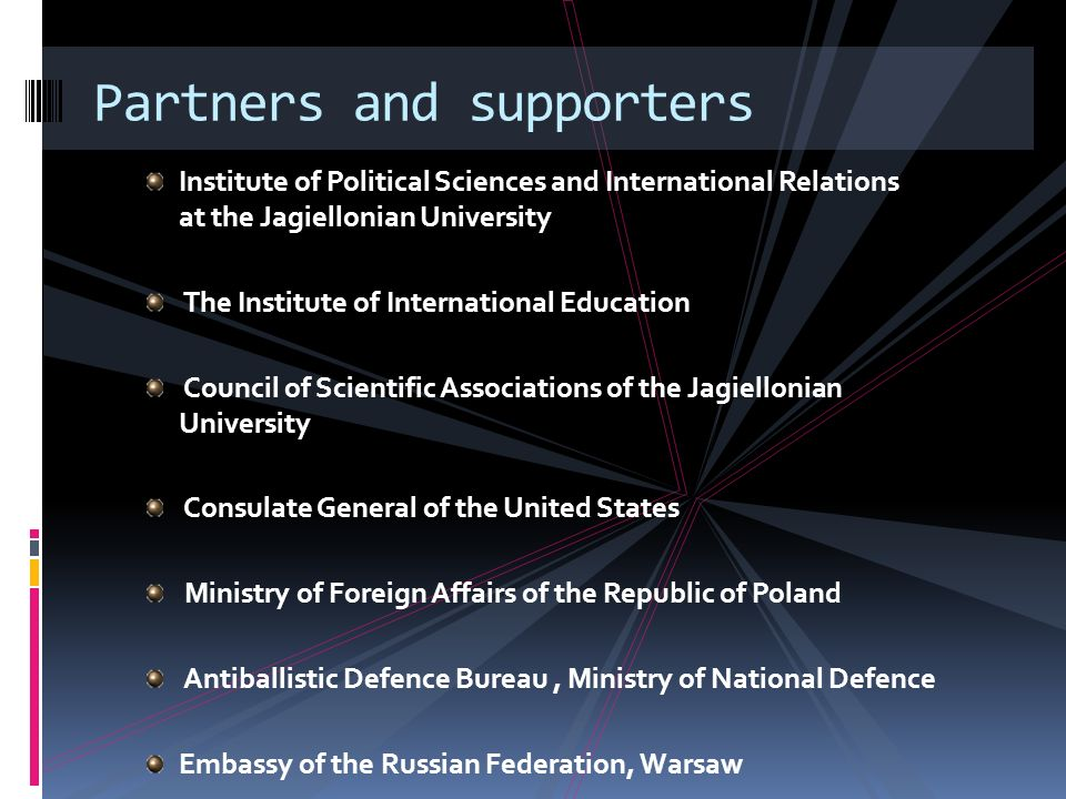 Institute of Political Sciences and International Relations at the Jagiellonian University The Institute of International Education Council of Scientific Associations of the Jagiellonian University Consulate General of the United States Ministry of Foreign Affairs of the Republic of Poland Antiballistic Defence Bureau, Ministry of National Defence Embassy of the Russian Federation, Warsaw Partners and supporters