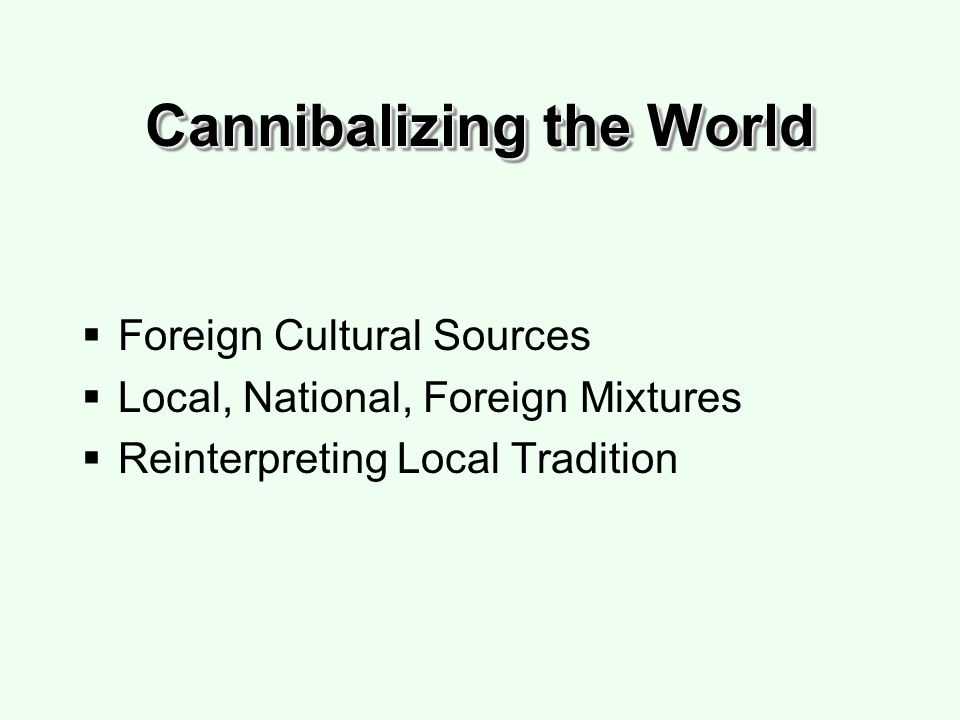 Cannibalizing the World Foreign Cultural Sources Local, National, Foreign Mixtures Reinterpreting Local Tradition
