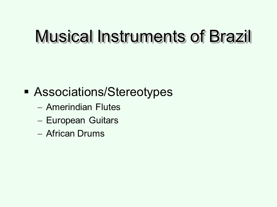 Musical Instruments of Brazil Associations/Stereotypes Amerindian Flutes European Guitars African Drums
