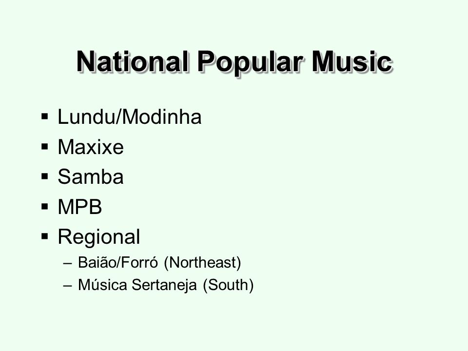 National Popular Music Lundu/Modinha Maxixe Samba MPB Regional –Baião/Forró (Northeast) –Música Sertaneja (South)