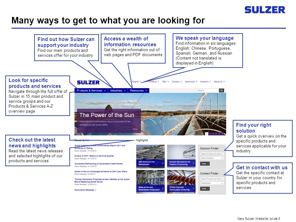 New Sulzer Website | slide 3 Many ways to get to what you are looking for We speak your language Find information in six languages: English, Chinese, Portuguese, Spanish, German, and Russian (Content not translated is displayed in English) Look for specific products and services Navigate through the full offer of Sulzer in 15 main product and service groups and our Products & Services A-Z overview page Find out how Sulzer can support your industry Find our main products and services offer for your industry Find your right solution Get a quick overview on the specific products and services applicable for your industry Access a wealth of information resources Get the right information out of web pages and PDF documents Get in contact with us Get the specific contact at Sulzer in your country for specific products and services Check out the latest news and highlights Read the latest news releases and selected highlights of our products and services