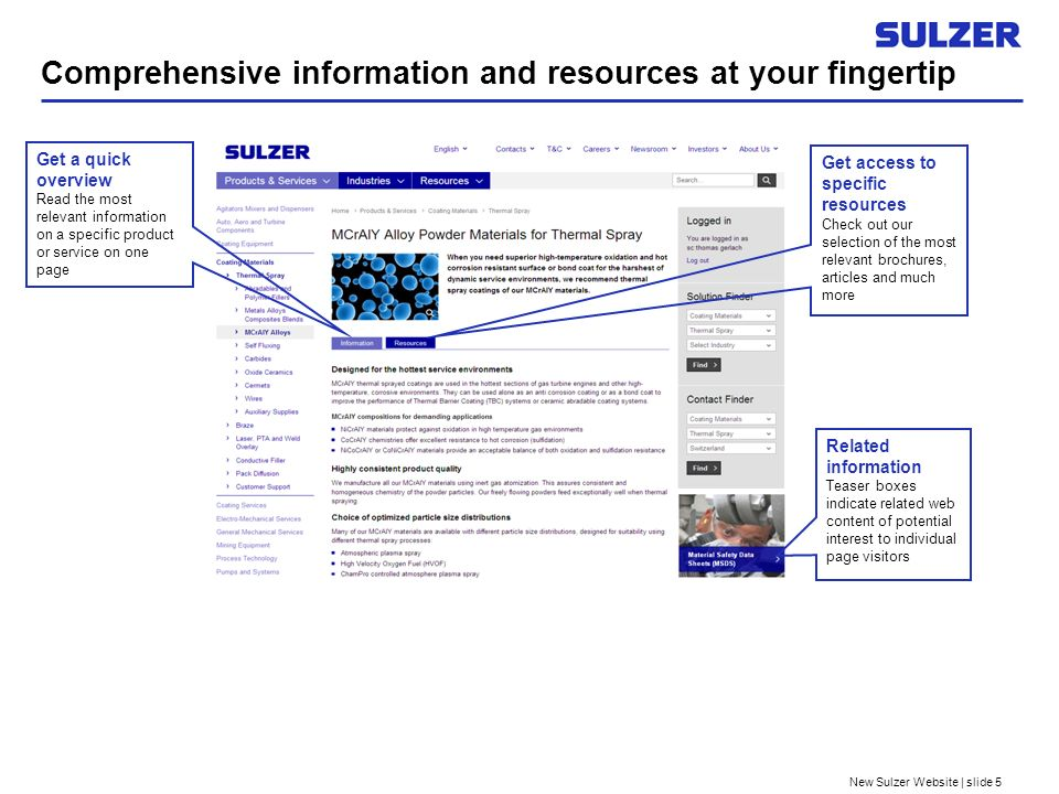 New Sulzer Website | slide 5 Comprehensive information and resources at your fingertip Related information Teaser boxes indicate related web content of potential interest to individual page visitors Get a quick overview Read the most relevant information on a specific product or service on one page Get access to specific resources Check out our selection of the most relevant brochures, articles and much more