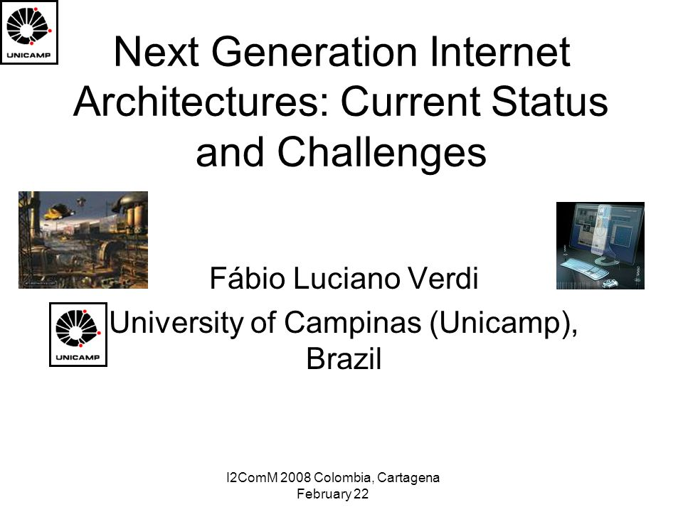 I2ComM 2008 Colombia, Cartagena February 22 Next Generation Internet Architectures: Current Status and Challenges Fábio Luciano Verdi University of Campinas (Unicamp), Brazil
