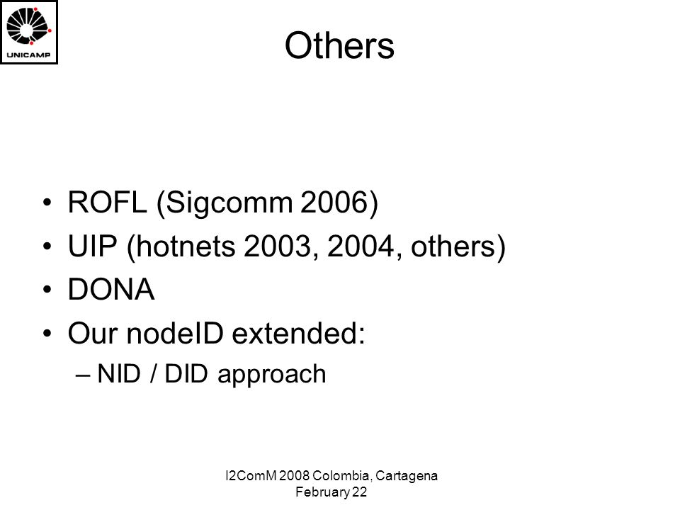 I2ComM 2008 Colombia, Cartagena February 22 Others ROFL (Sigcomm 2006) UIP (hotnets 2003, 2004, others) DONA Our nodeID extended: –NID / DID approach
