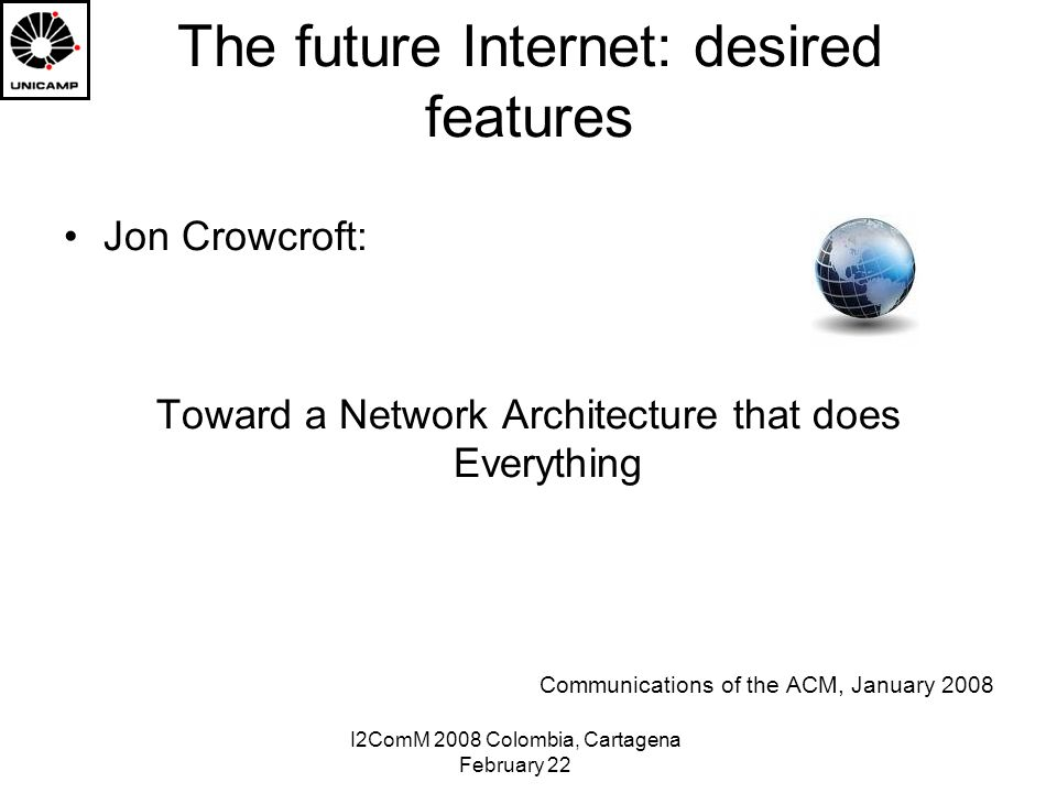 I2ComM 2008 Colombia, Cartagena February 22 The future Internet: desired features Jon Crowcroft: Toward a Network Architecture that does Everything Communications of the ACM, January 2008