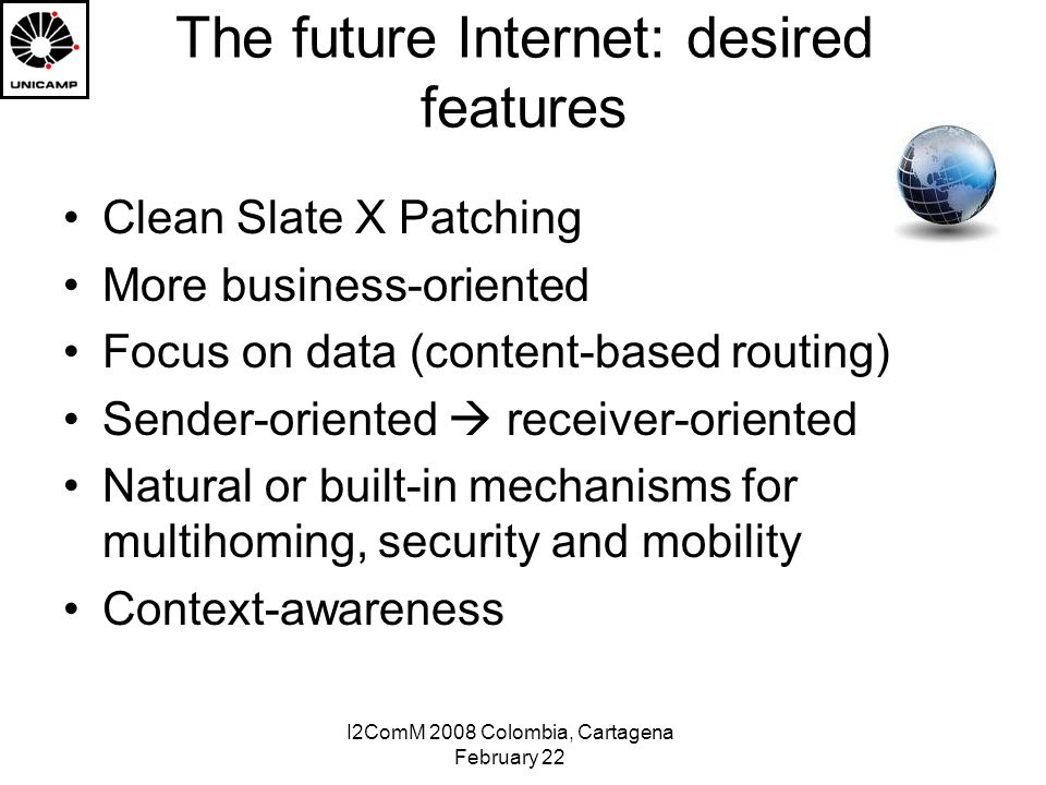 I2ComM 2008 Colombia, Cartagena February 22 The future Internet: desired features Clean Slate X Patching More business-oriented Focus on data (content-based routing) Sender-oriented receiver-oriented Natural or built-in mechanisms for multihoming, security and mobility Context-awareness