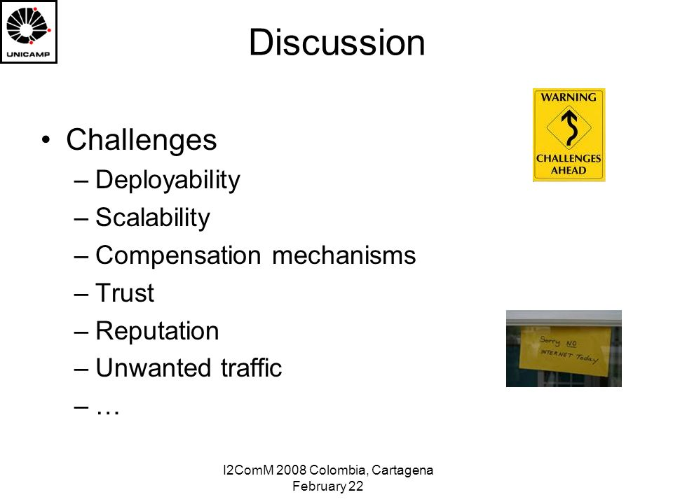 I2ComM 2008 Colombia, Cartagena February 22 Discussion Challenges –Deployability –Scalability –Compensation mechanisms –Trust –Reputation –Unwanted traffic –…