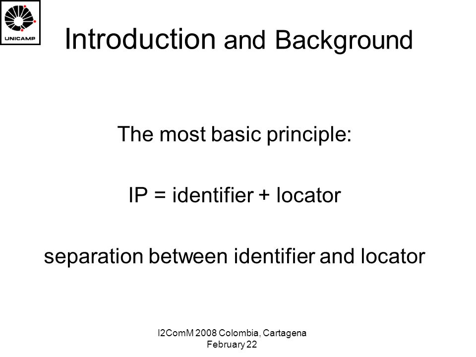 I2ComM 2008 Colombia, Cartagena February 22 Introduction and Background The most basic principle: IP = identifier + locator separation between identifier and locator