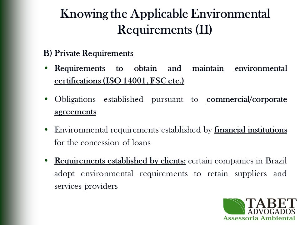 Knowing the Applicable Environmental Requirements (II) B) Private Requirements Requirements to obtain and maintain environmental certifications (ISO 14001, FSC etc.) Obligations established pursuant to commercial/corporate agreements Environmental requirements established by financial institutions for the concession of loans Requirements established by clients: certain companies in Brazil adopt environmental requirements to retain suppliers and services providers