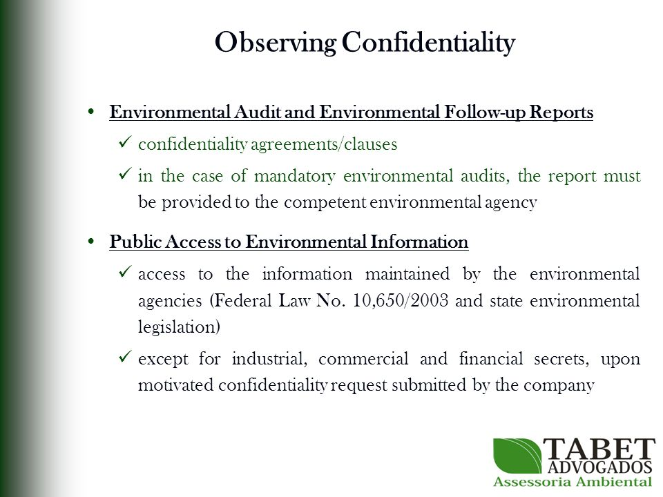Observing Confidentiality Environmental Audit and Environmental Follow-up Reports confidentiality agreements/clauses in the case of mandatory environmental audits, the report must be provided to the competent environmental agency Public Access to Environmental Information access to the information maintained by the environmental agencies (Federal Law No.