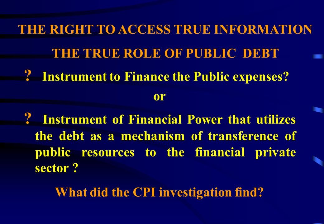 THE RIGHT TO ACCESS TRUE INFORMATION THE TRUE ROLE OF PUBLIC DEBT .