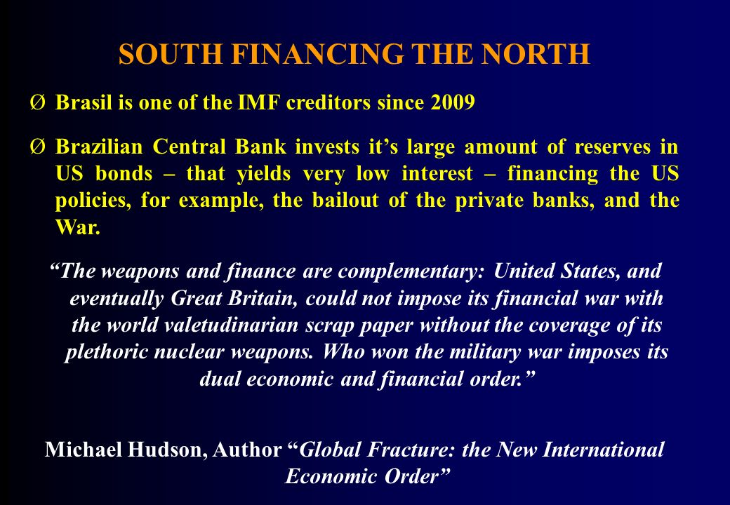 SOUTH FINANCING THE NORTH ØBrasil is one of the IMF creditors since 2009 ØBrazilian Central Bank invests its large amount of reserves in US bonds – that yields very low interest – financing the US policies, for example, the bailout of the private banks, and the War.