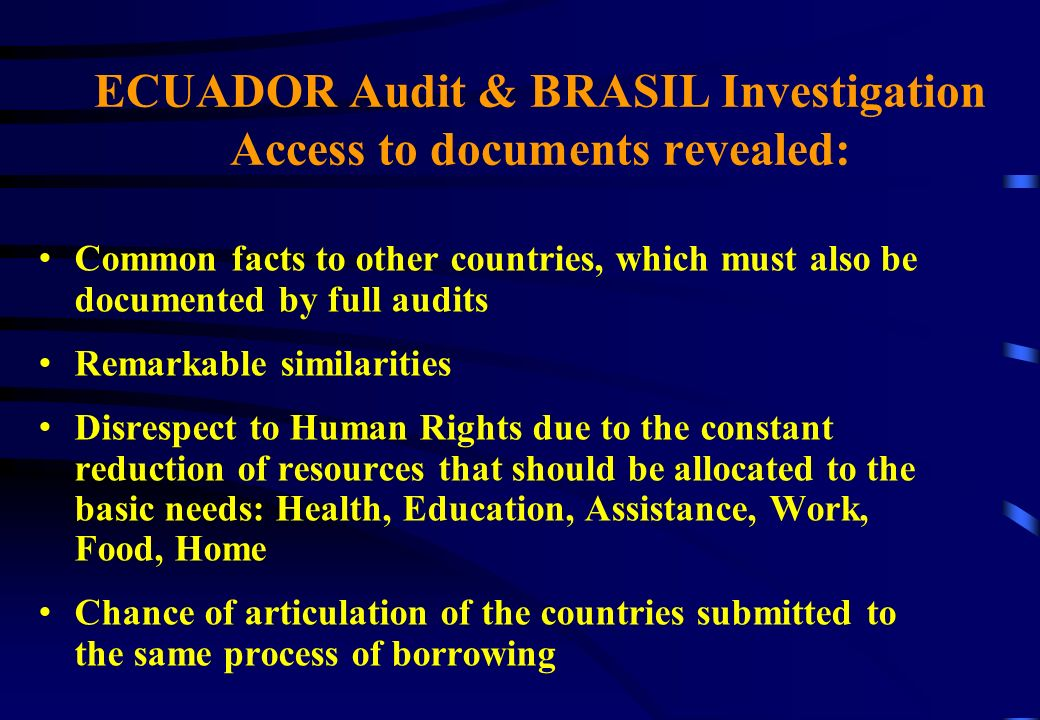 ECUADOR Audit & BRASIL Investigation Access to documents revealed: Common facts to other countries, which must also be documented by full audits Remarkable similarities Disrespect to Human Rights due to the constant reduction of resources that should be allocated to the basic needs: Health, Education, Assistance, Work, Food, Home Chance of articulation of the countries submitted to the same process of borrowing