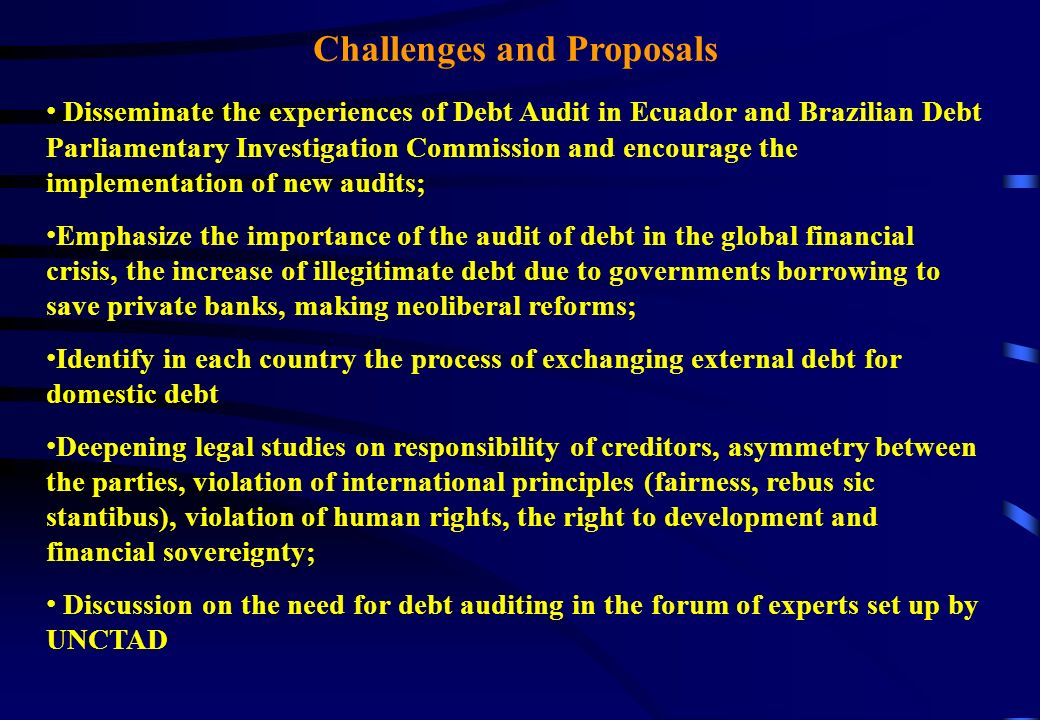 Challenges and Proposals Disseminate the experiences of Debt Audit in Ecuador and Brazilian Debt Parliamentary Investigation Commission and encourage the implementation of new audits; Emphasize the importance of the audit of debt in the global financial crisis, the increase of illegitimate debt due to governments borrowing to save private banks, making neoliberal reforms; Identify in each country the process of exchanging external debt for domestic debt Deepening legal studies on responsibility of creditors, asymmetry between the parties, violation of international principles (fairness, rebus sic stantibus), violation of human rights, the right to development and financial sovereignty; Discussion on the need for debt auditing in the forum of experts set up by UNCTAD