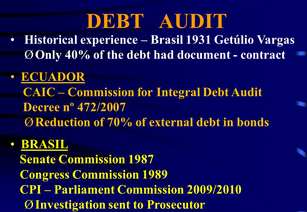 DEBT AUDIT Historical experience – Brasil 1931 Getúlio Vargas ØOnly 40% of the debt had document - contract ECUADOR CAIC – Commission for Integral Debt Audit Decree nº 472/2007 ØReduction of 70% of external debt in bonds BRASIL Senate Commission 1987 Congress Commission 1989 CPI – Parliament Commission 2009/2010 ØInvestigation sent to Prosecutor