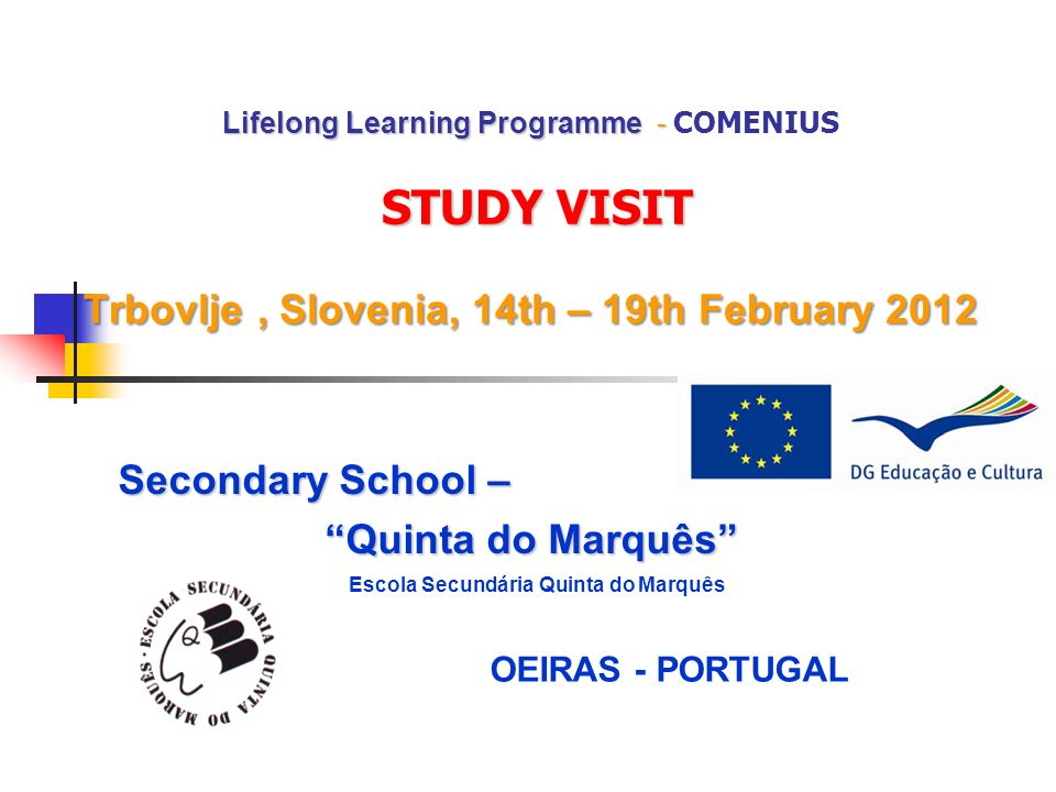Lifelong Learning Programme - STUDY VISIT Trbovlje, Slovenia, 14th – 19th February 2012 Lifelong Learning Programme - COMENIUS STUDY VISIT Trbovlje, Slovenia, 14th – 19th February 2012 Secondary School – Quinta do Marquês Escola Secundária Quinta do Marquês OEIRAS - PORTUGAL