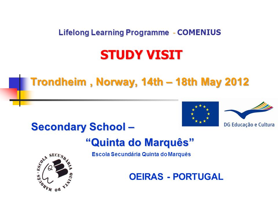 Lifelong Learning Programme - STUDY VISIT Trondheim, Norway, 14th – 18th May 2012 Lifelong Learning Programme - COMENIUS STUDY VISIT Trondheim, Norway, 14th – 18th May 2012 Secondary School – Quinta do Marquês Escola Secundária Quinta do Marquês OEIRAS - PORTUGAL