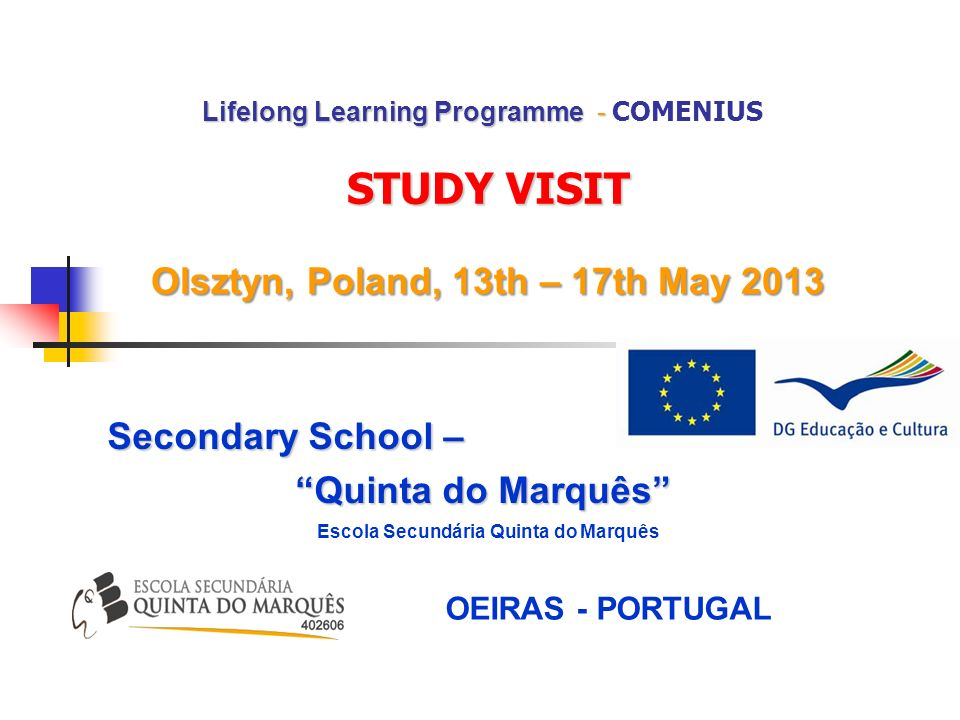 Lifelong Learning Programme - STUDY VISIT Olsztyn, Poland, 13th – 17th May 2013 Lifelong Learning Programme - COMENIUS STUDY VISIT Olsztyn, Poland, 13th – 17th May 2013 Secondary School – Quinta do Marquês Escola Secundária Quinta do Marquês OEIRAS - PORTUGAL