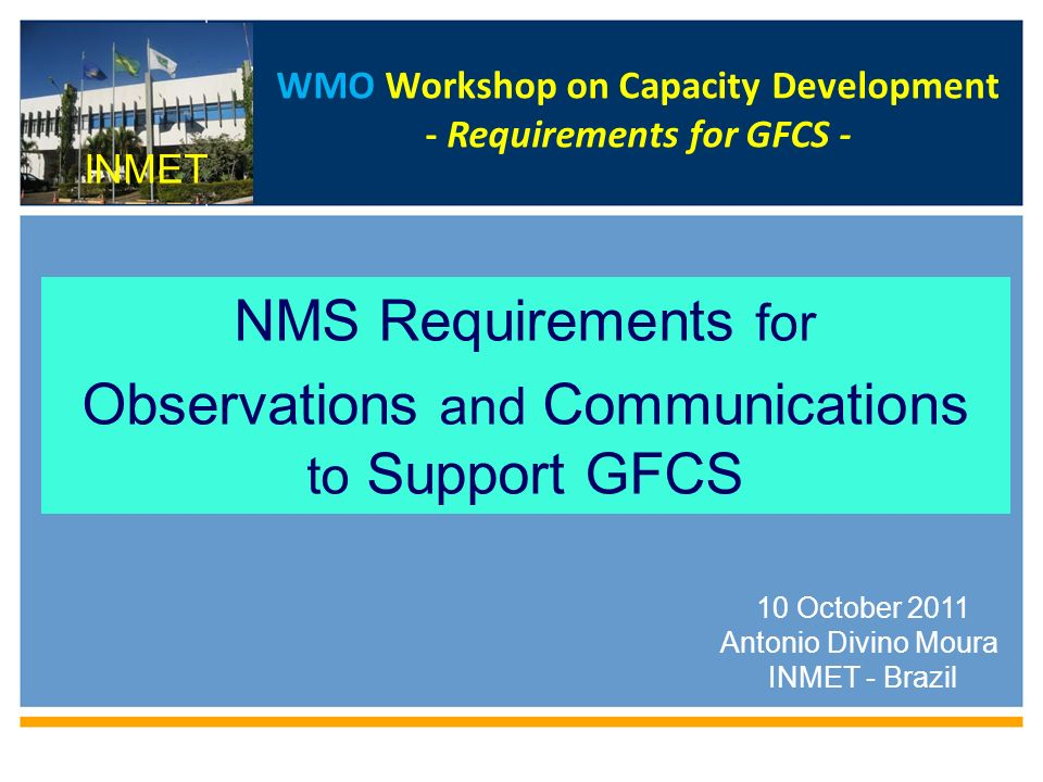WMO Workshop on Capacity Development - Requirements for GFCS - NMS Requirements for Observations and Communications to Support GFCS WMO 10 October 2011 Antonio Divino Moura INMET - Brazil INMET